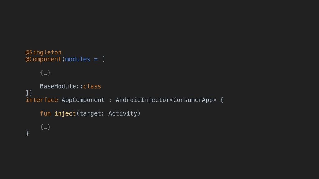 @Singleton @Component(modules = [ {…} BaseModul...