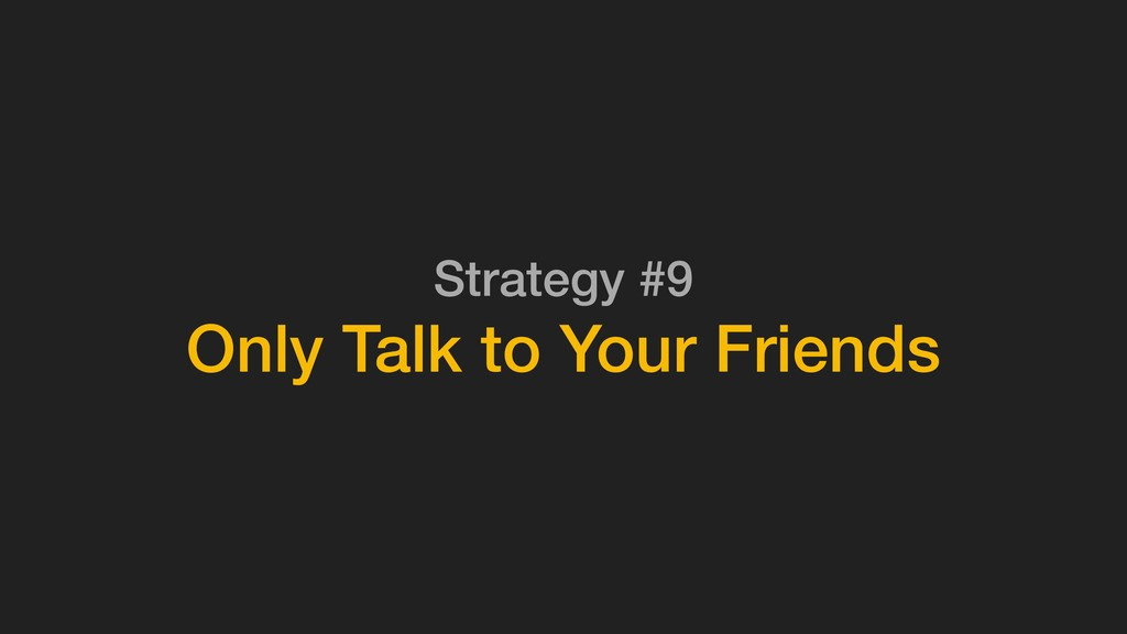 Strategy #9 Only Talk to Your Friends