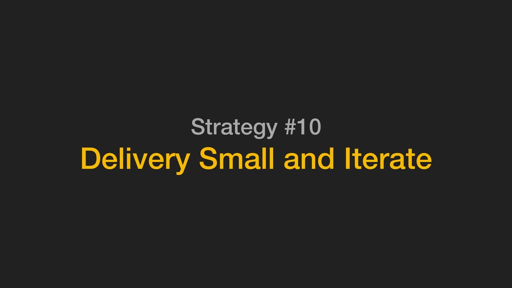 Strategy #10 Delivery Small and Iterate