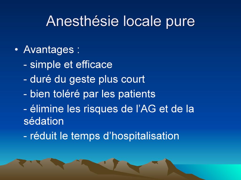Anesthésie locale pure • Avantages : - simple e...