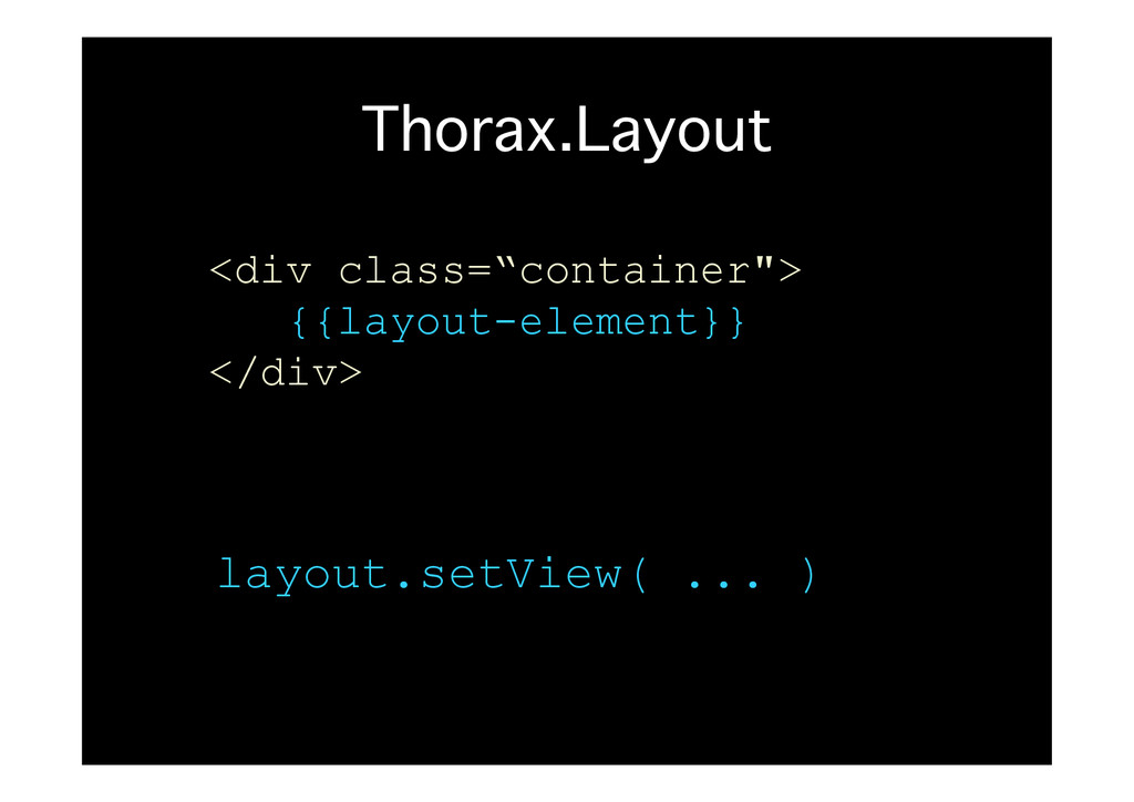 Thorax.Layout� layout.setView( ... ) <div class...