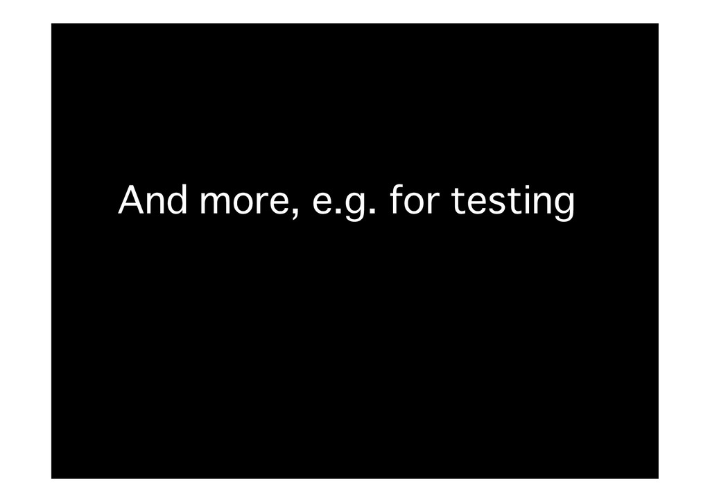 And more, e.g. for testing�
