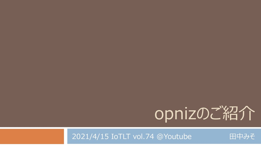 opnizのご紹介 田中みそ 2021/4/15 IoTLT vol.74 @Youtube