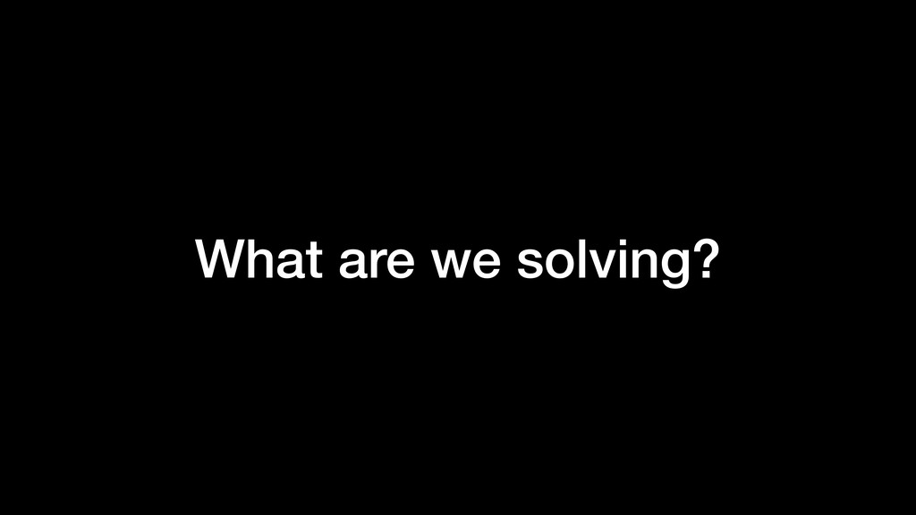 What are we solving?