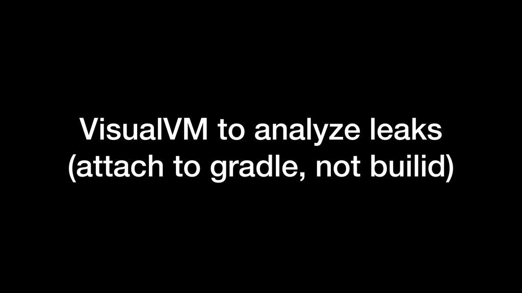 VisualVM to analyze leaks (attach to gradle, no...