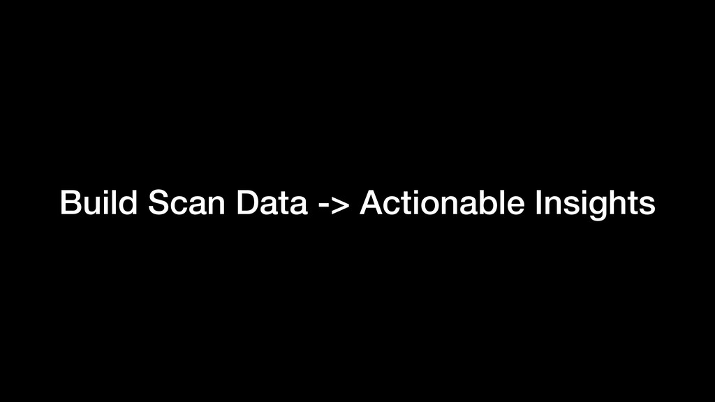 Build Scan Data -> Actionable Insights