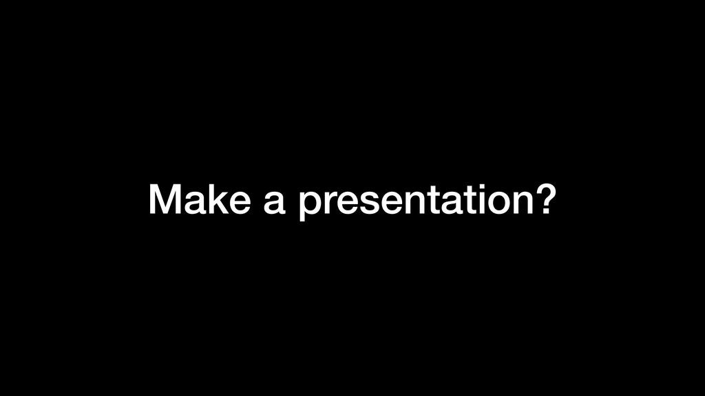 Make a presentation?