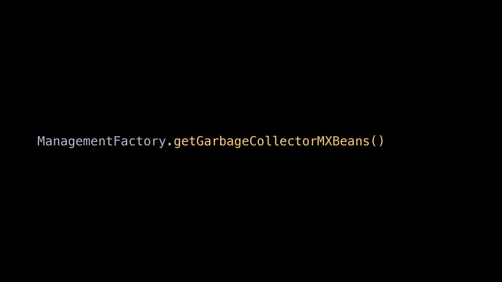 ManagementFactory.getGarbageCollectorMXBeans()