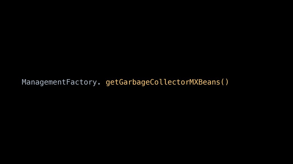 ManagementFactory. getGarbageCollectorMXBeans()