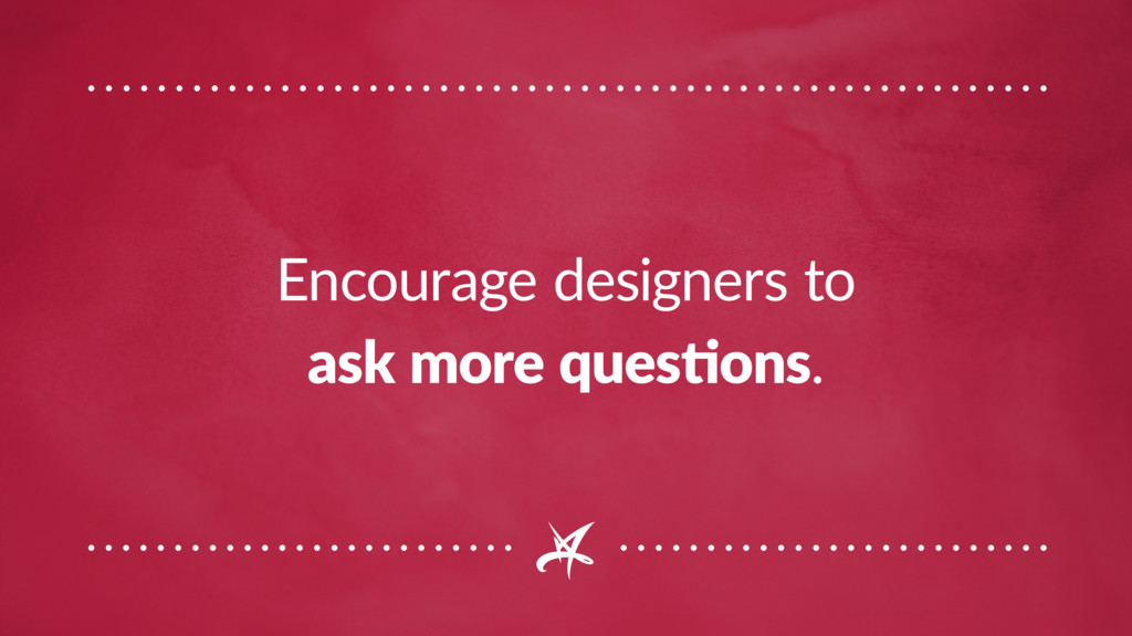 Encourage designers to ask more questions.