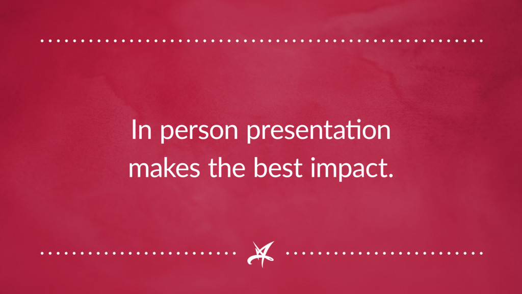 In person presentation makes the best impact.