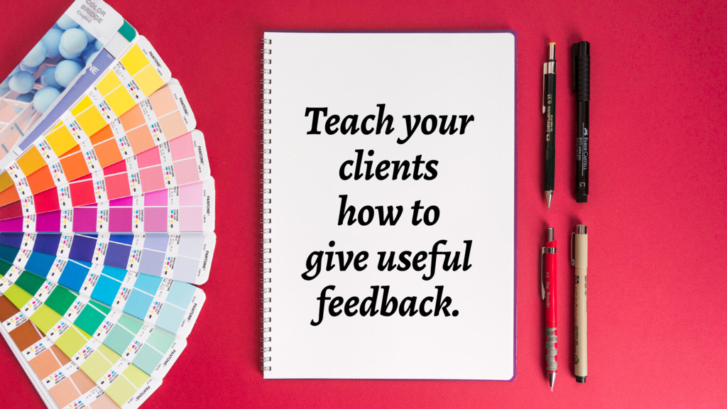 Teach your clients how to give useful feedback.