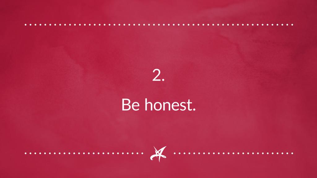 2. Be honest.