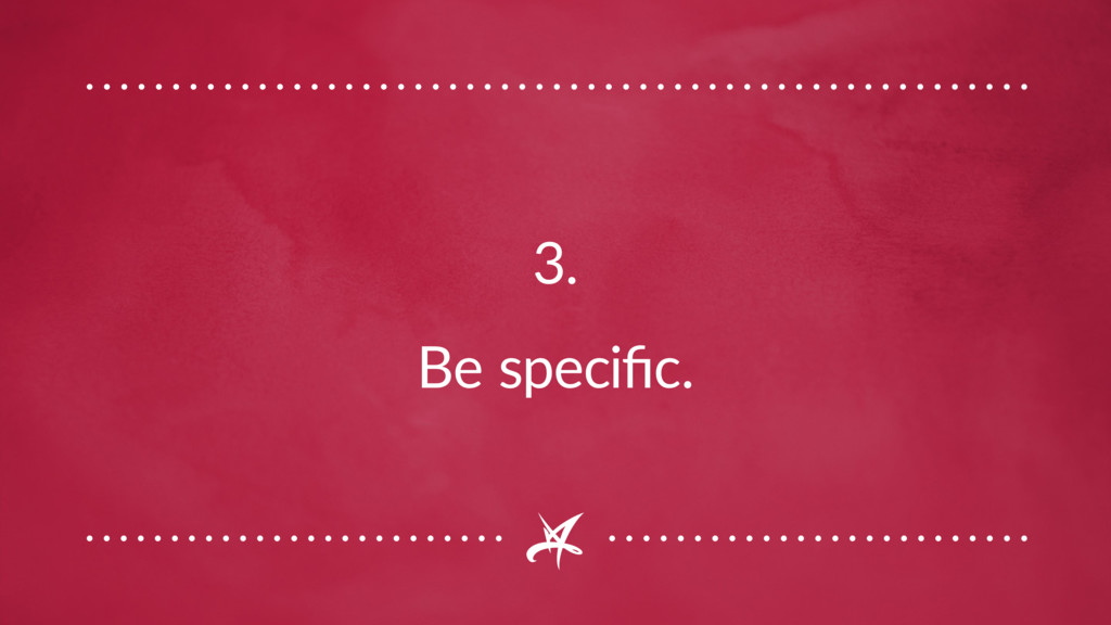 3. Be specific.