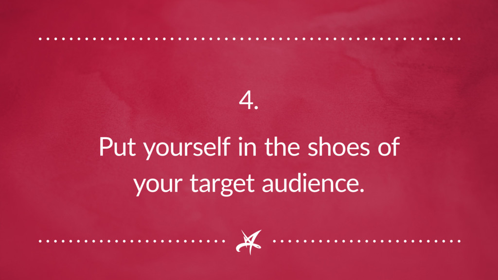 4. Put yourself in the shoes of your target aud...