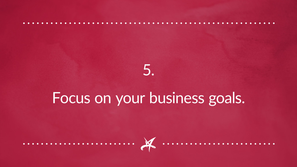 5. Focus on your business goals.
