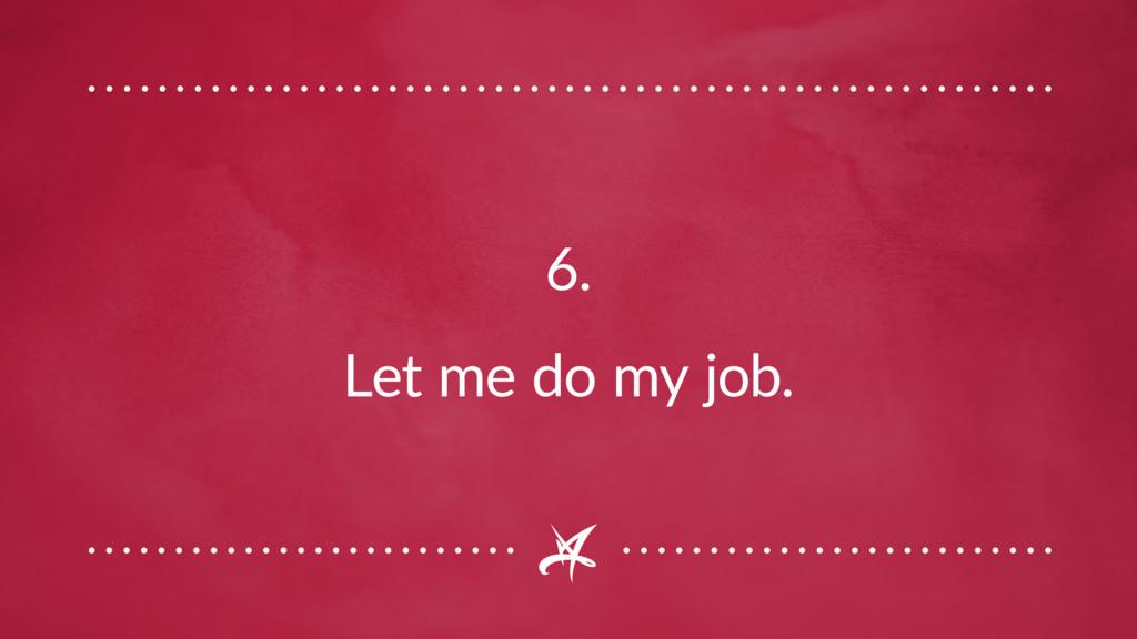 6. Let me do my job.