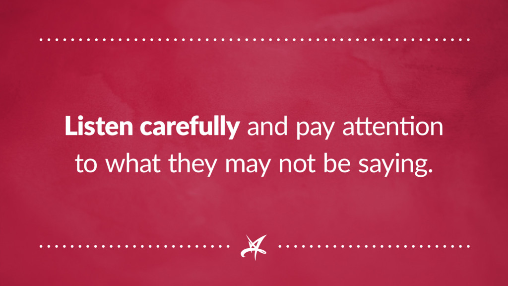 Listen carefully and pay attention to what they...