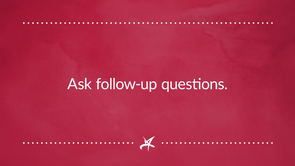 Ask follow-up questions.