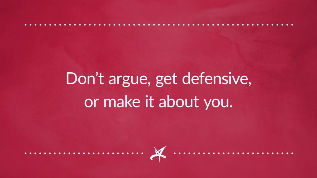 Don't argue, get defensive, or make it about yo...