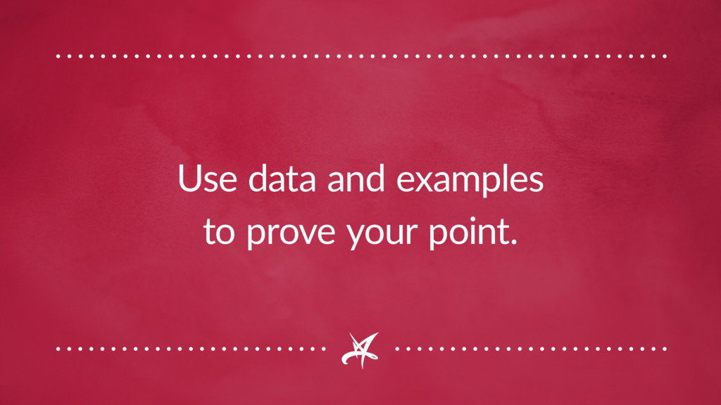 Use data and examples to prove your point.