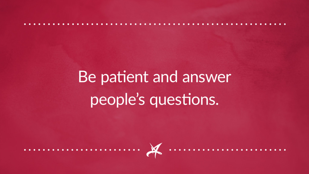 Be patient and answer people's questions.