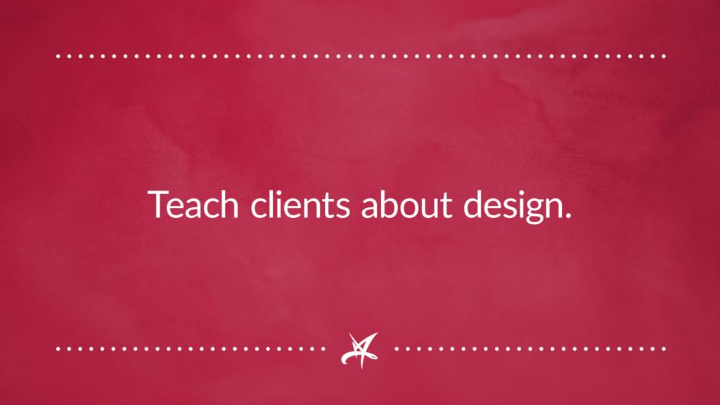 Teach clients about design.