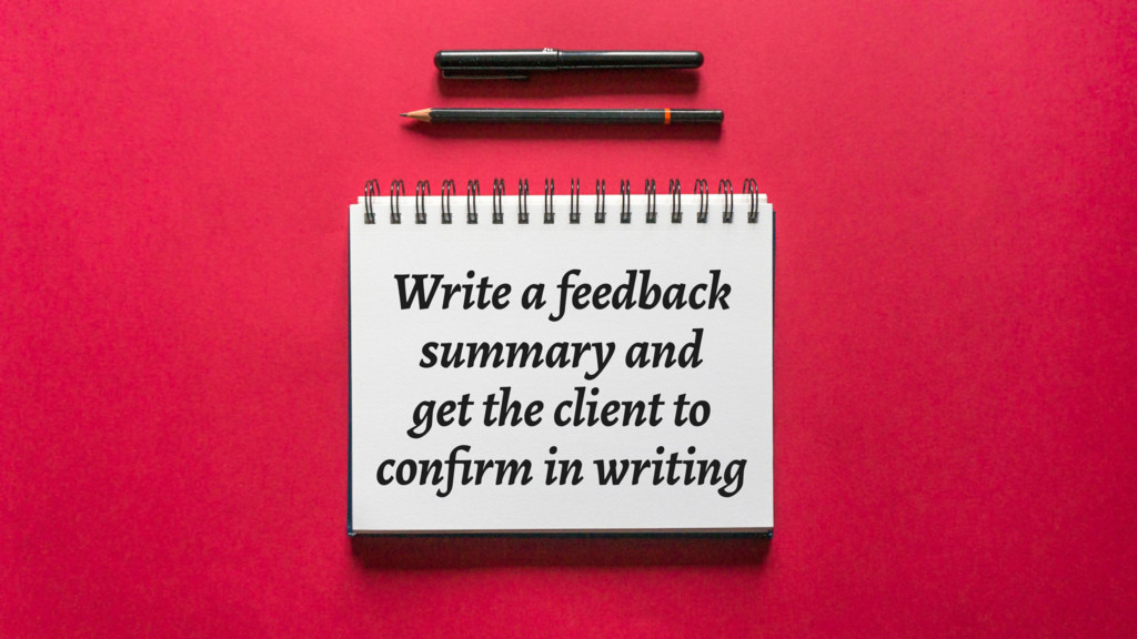 Write a feedback summary and get the client to ...