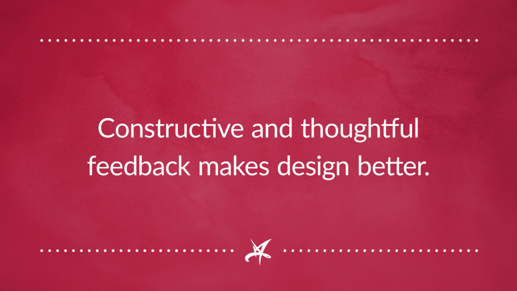 Constructive and thoughtful feedback makes desi...