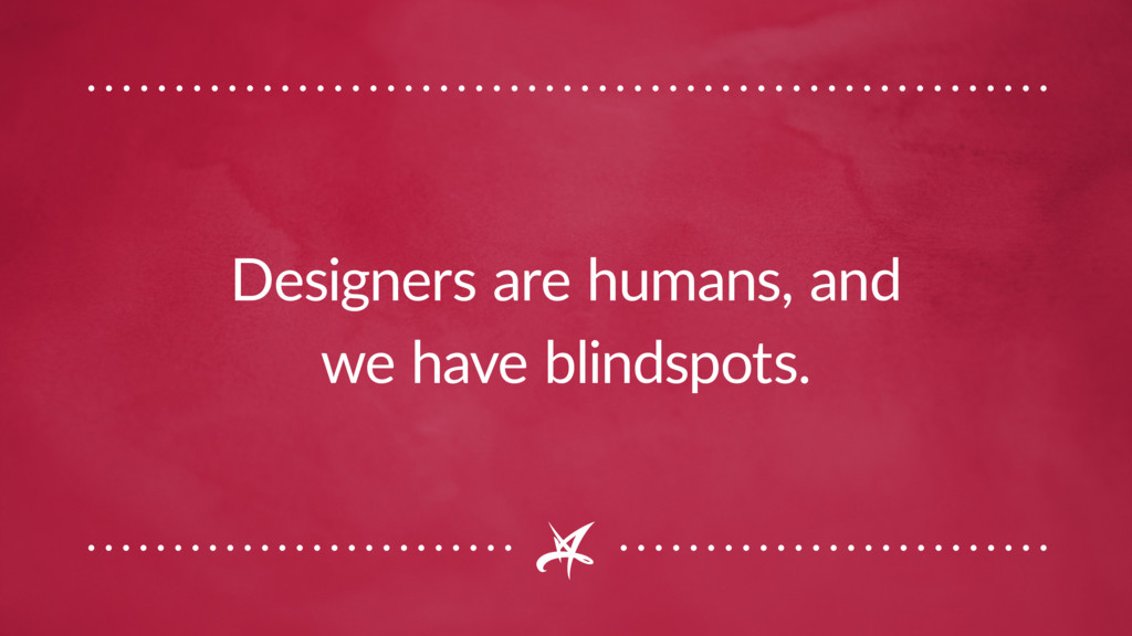 Designers are humans, and we have blindspots.