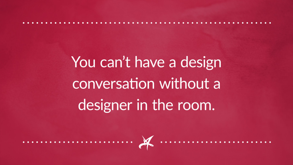 You can't have a design conversation without a ...