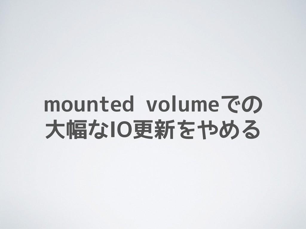 mounted volumeでの 大幅なIO更新をやめる