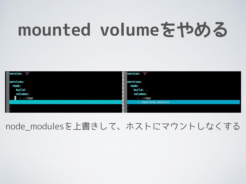 mounted volumeをやめる node_modulesを上書きして、ホストにマウントし...