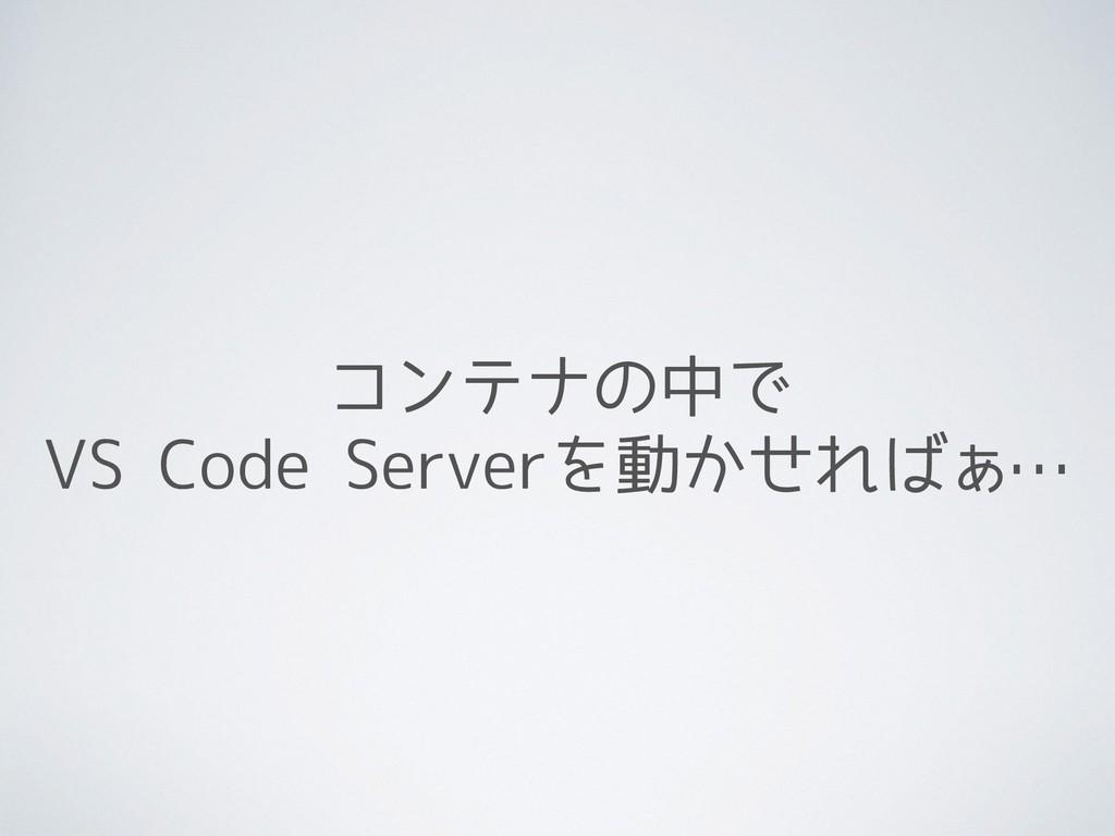 コンテナの中で VS Code Serverを動かせればぁ…