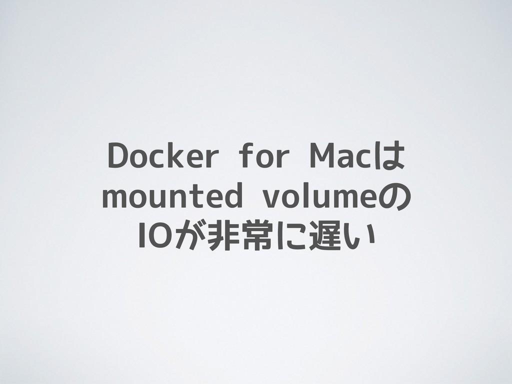 Docker for Macは mounted volumeの IOが非常に遅い