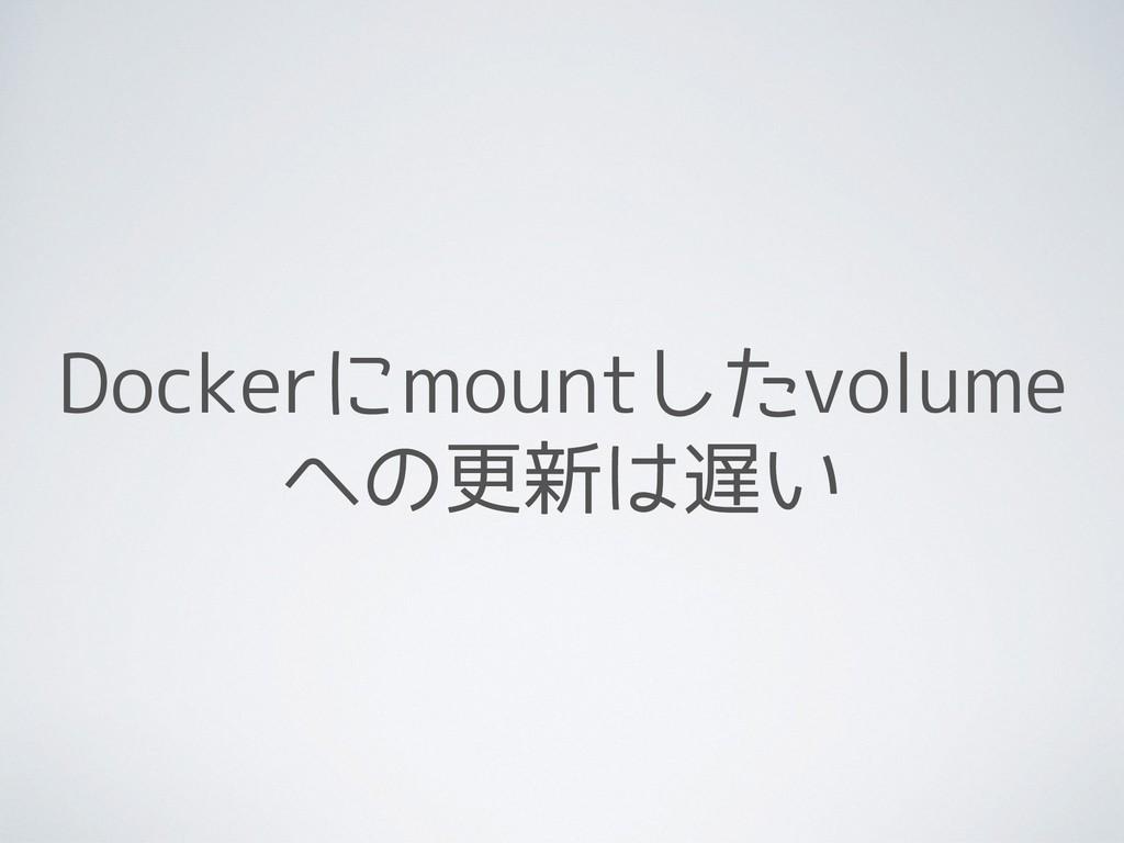 Dockerにmountしたvolume への更新は遅い