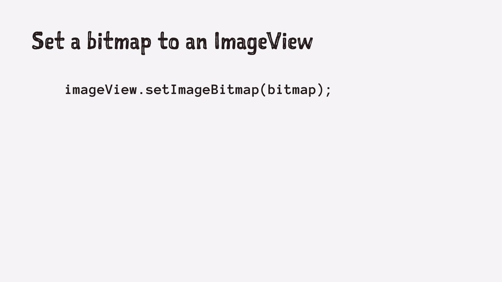 Set a bitmap to an ImageView imageView.setImage...