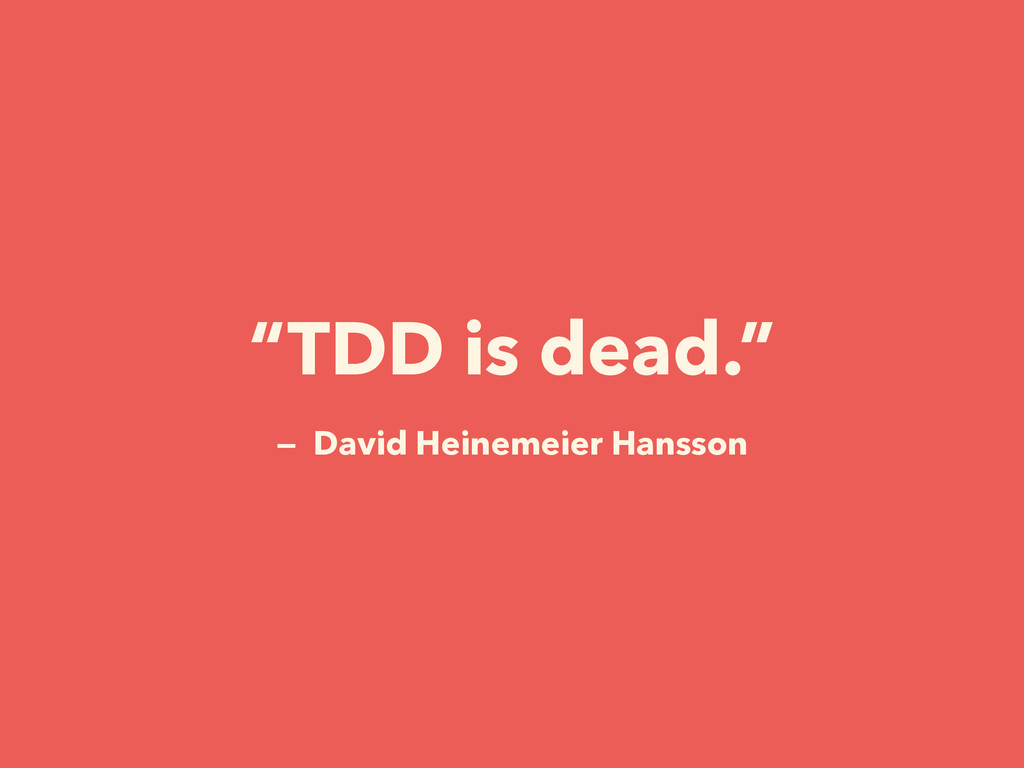 """TDD is dead."" — David Heinemeier Hansson"