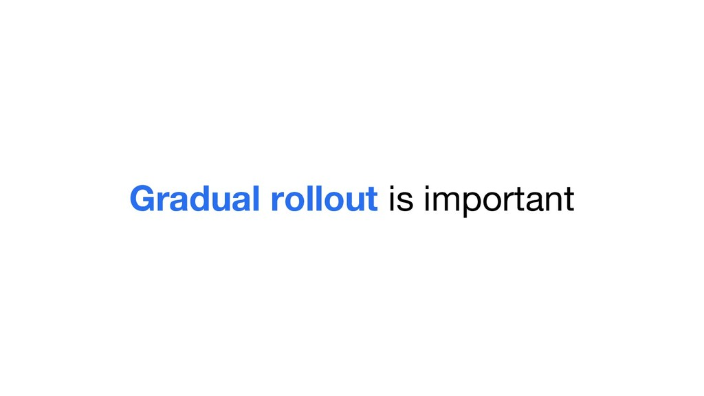 Gradual rollout is important