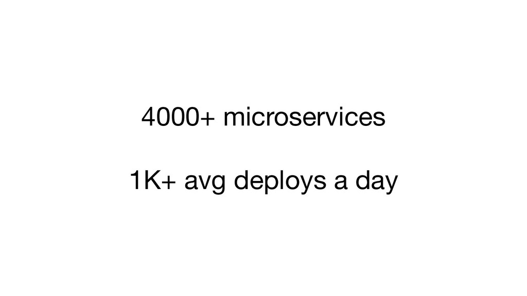 4000+ microservices 1K+ avg deploys a day