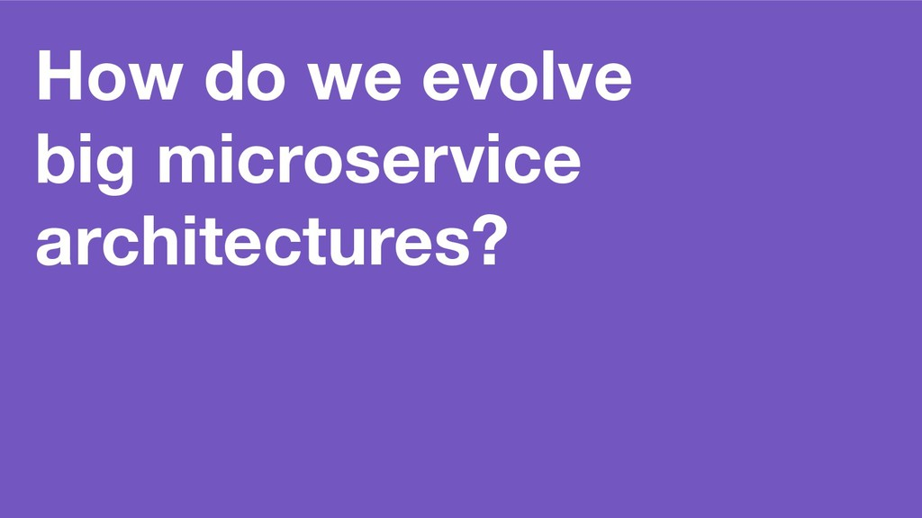 How do we evolve big microservice architectures?