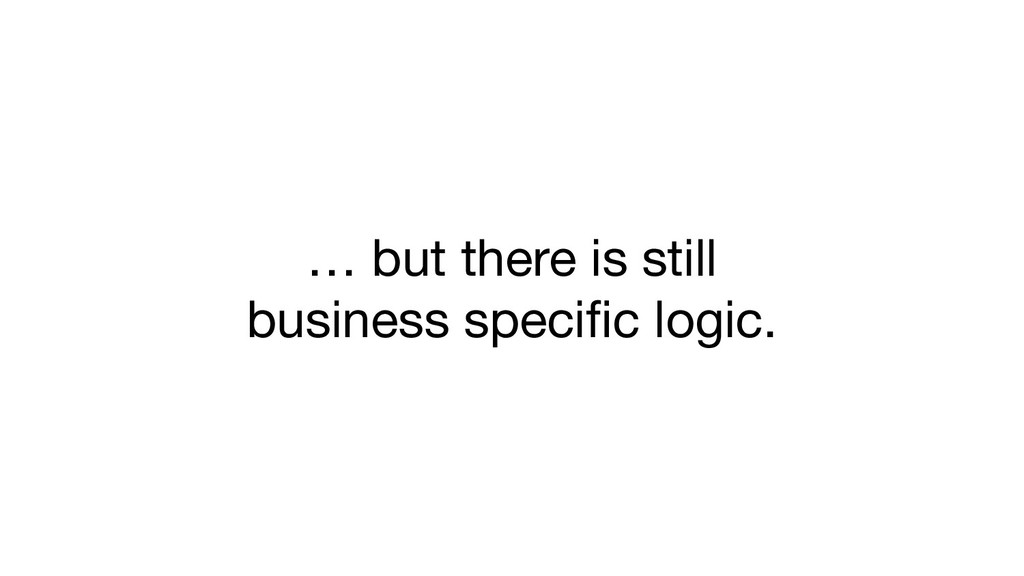 … but there is still business specific logic.