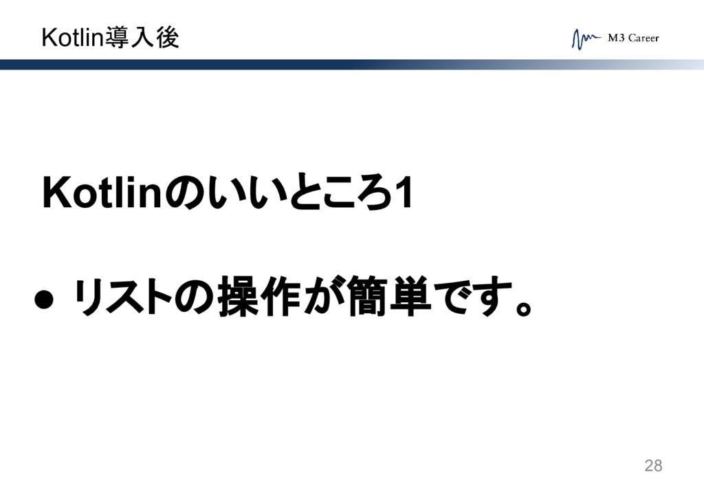 Kotlin導入後 28 Kotlinのいいところ1 ● リストの操作が簡単です。