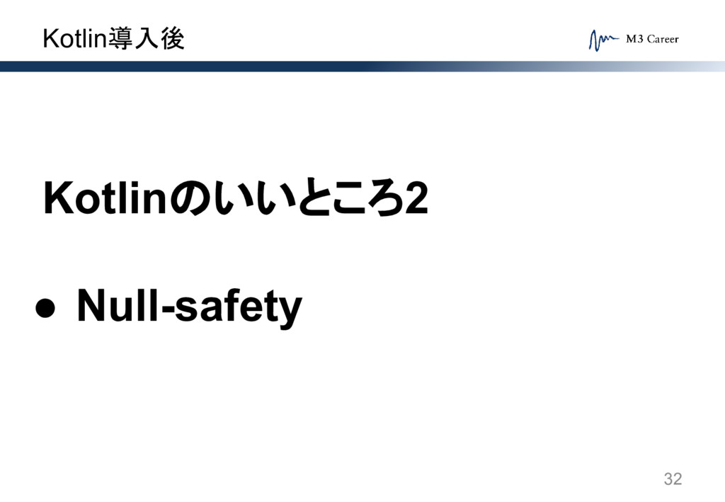 Kotlin導入後 32 Kotlinのいいところ2 ● Null-safety
