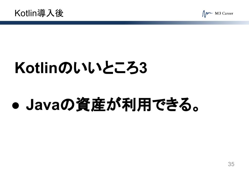 Kotlin導入後 35 Kotlinのいいところ3 ● Javaの資産が利用できる。