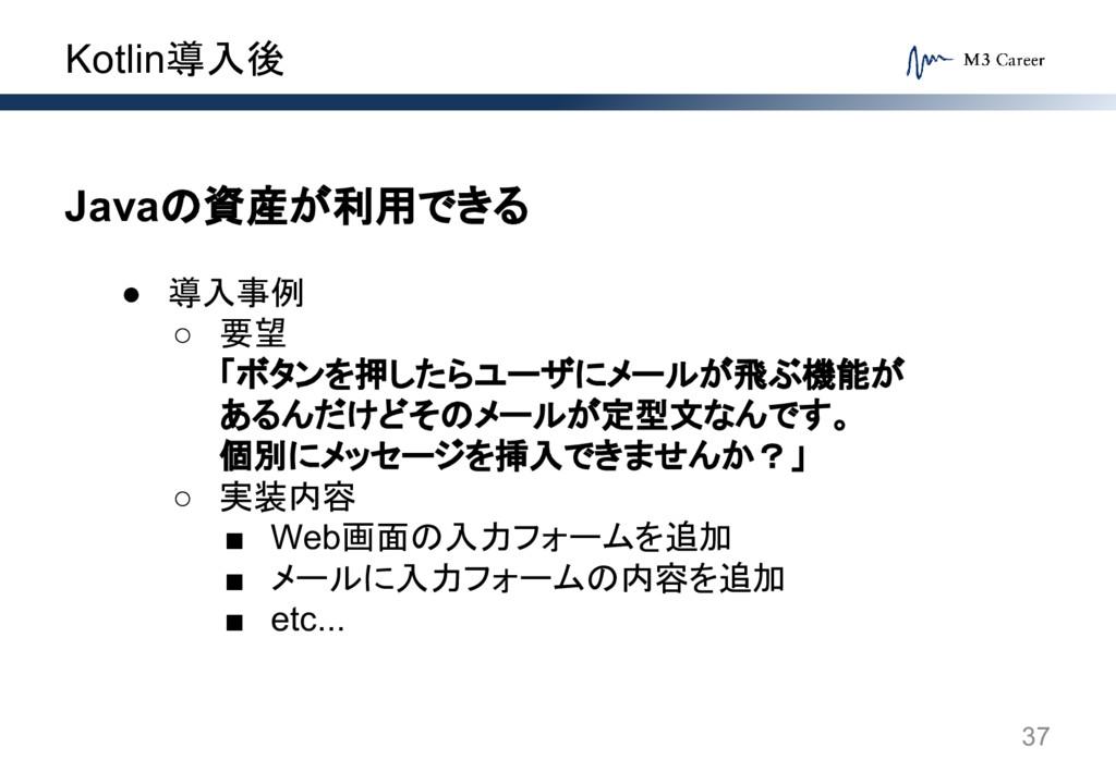 Kotlin導入後 37 Javaの資産が利用できる ● 導入事例 ○ 要望 「ボタンを押した...