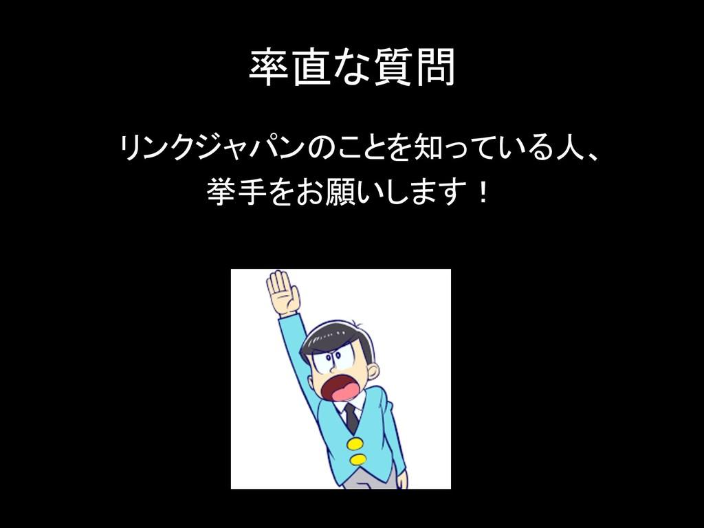 率直な質問 リンクジャパンのことを知っている人、 挙手をお願いします!