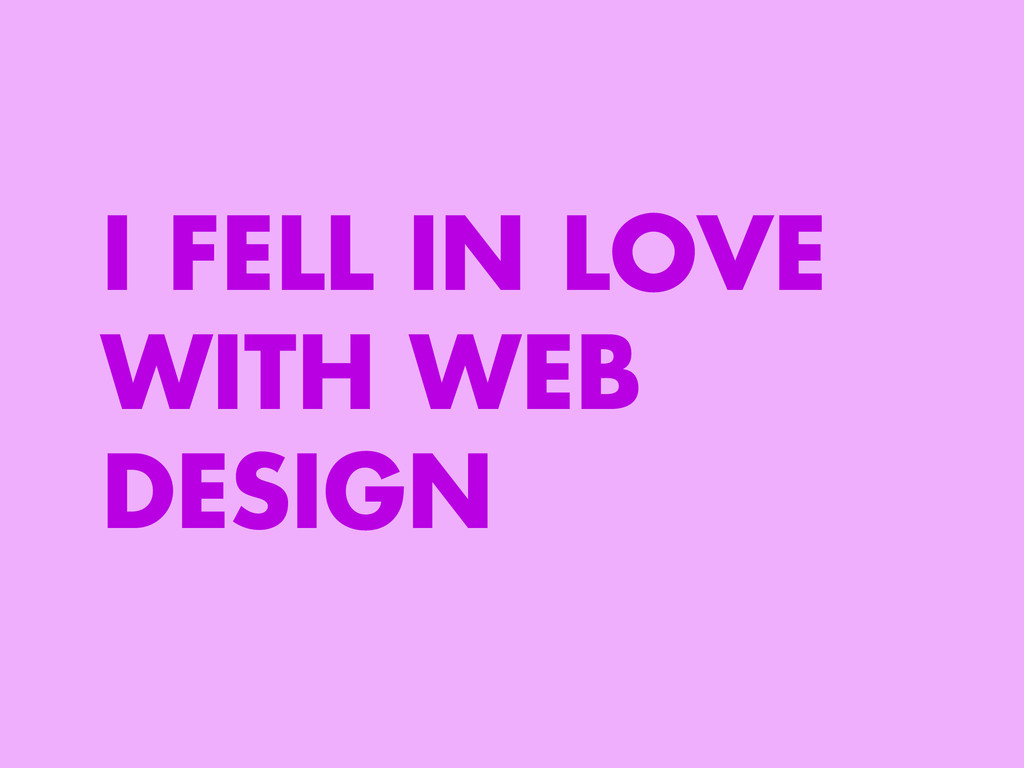 I FELL IN LOVE WITH WEB DESIGN