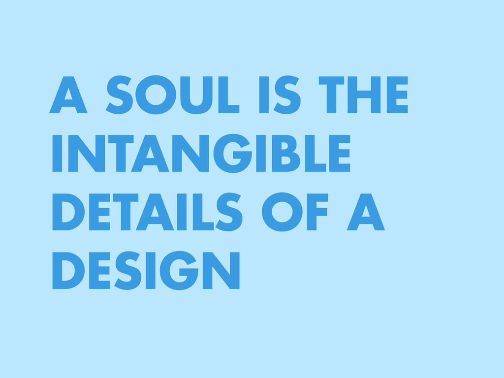 A SOUL IS THE INTANGIBLE DETAILS OF A DESIGN