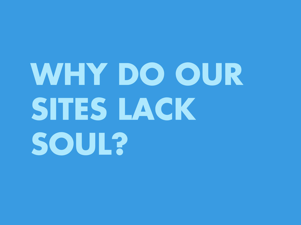 WHY DO OUR SITES LACK SOUL?